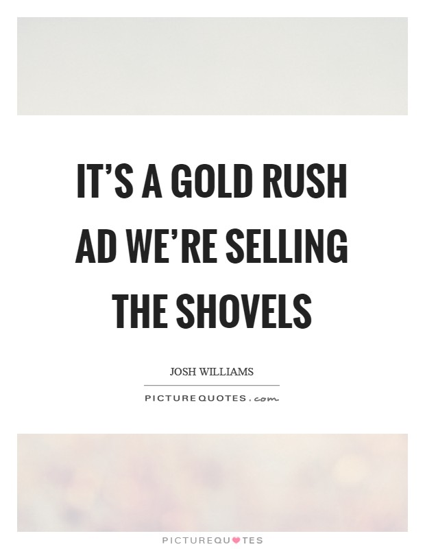 It's a gold rush ad we're selling the shovels Picture Quote #1