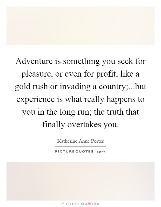 Adventure is something you seek for pleasure, or even for profit, like a gold rush or invading a country;...but experience is what really happens to you in the long run; the truth that finally overtakes you Picture Quote #1
