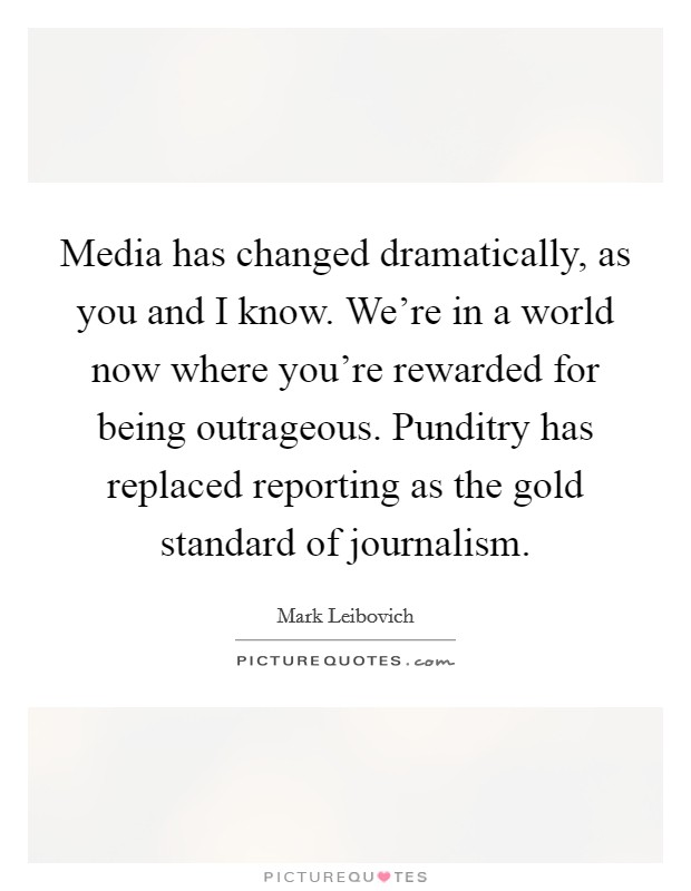 Media has changed dramatically, as you and I know. We're in a world now where you're rewarded for being outrageous. Punditry has replaced reporting as the gold standard of journalism Picture Quote #1
