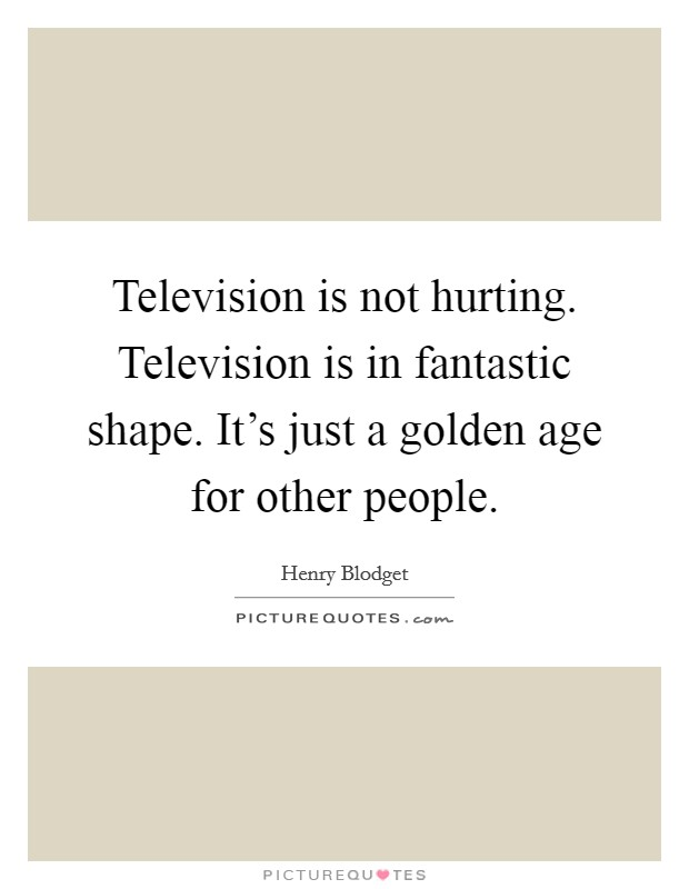 Television is not hurting. Television is in fantastic shape. It's just a golden age for other people Picture Quote #1