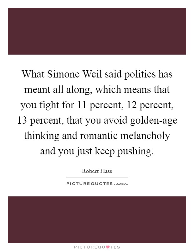 What Simone Weil said politics has meant all along, which means that you fight for 11 percent, 12 percent, 13 percent, that you avoid golden-age thinking and romantic melancholy and you just keep pushing Picture Quote #1