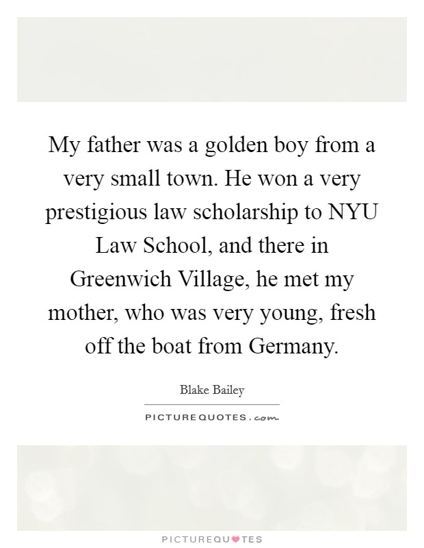 My father was a golden boy from a very small town. He won a very prestigious law scholarship to NYU Law School, and there in Greenwich Village, he met my mother, who was very young, fresh off the boat from Germany Picture Quote #1