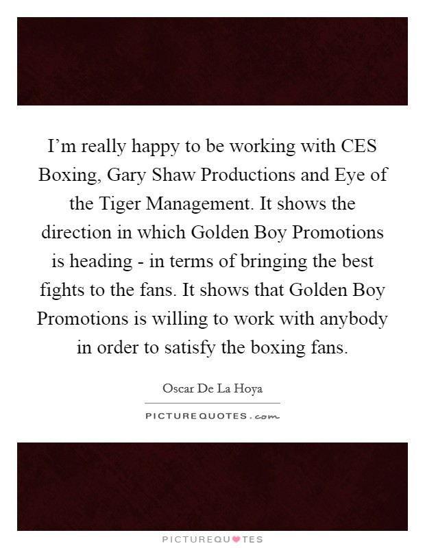 I'm really happy to be working with CES Boxing, Gary Shaw Productions and Eye of the Tiger Management. It shows the direction in which Golden Boy Promotions is heading - in terms of bringing the best fights to the fans. It shows that Golden Boy Promotions is willing to work with anybody in order to satisfy the boxing fans Picture Quote #1