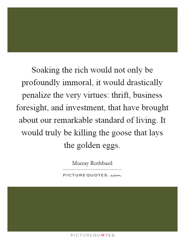 Soaking the rich would not only be profoundly immoral, it would drastically penalize the very virtues: thrift, business foresight, and investment, that have brought about our remarkable standard of living. It would truly be killing the goose that lays the golden eggs Picture Quote #1