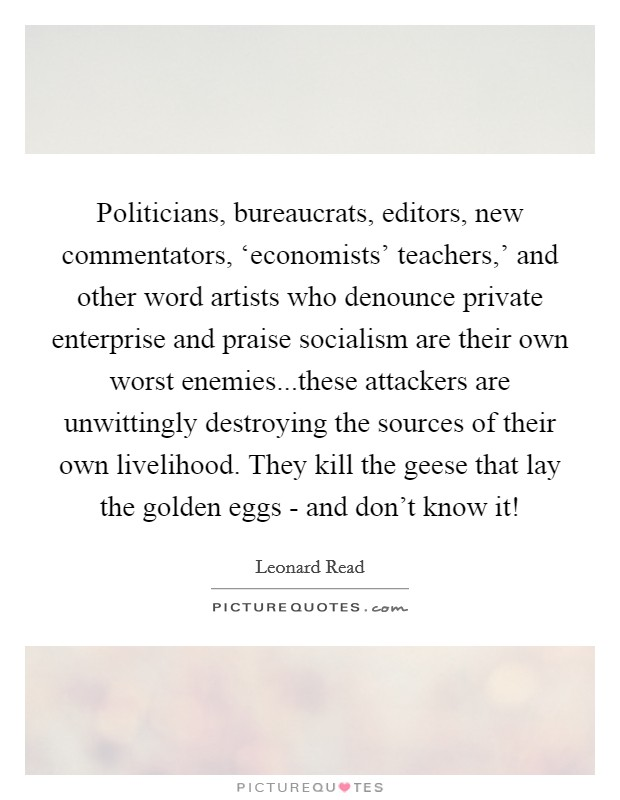 Politicians, bureaucrats, editors, new commentators, 'economists' teachers,' and other word artists who denounce private enterprise and praise socialism are their own worst enemies...these attackers are unwittingly destroying the sources of their own livelihood. They kill the geese that lay the golden eggs - and don't know it! Picture Quote #1