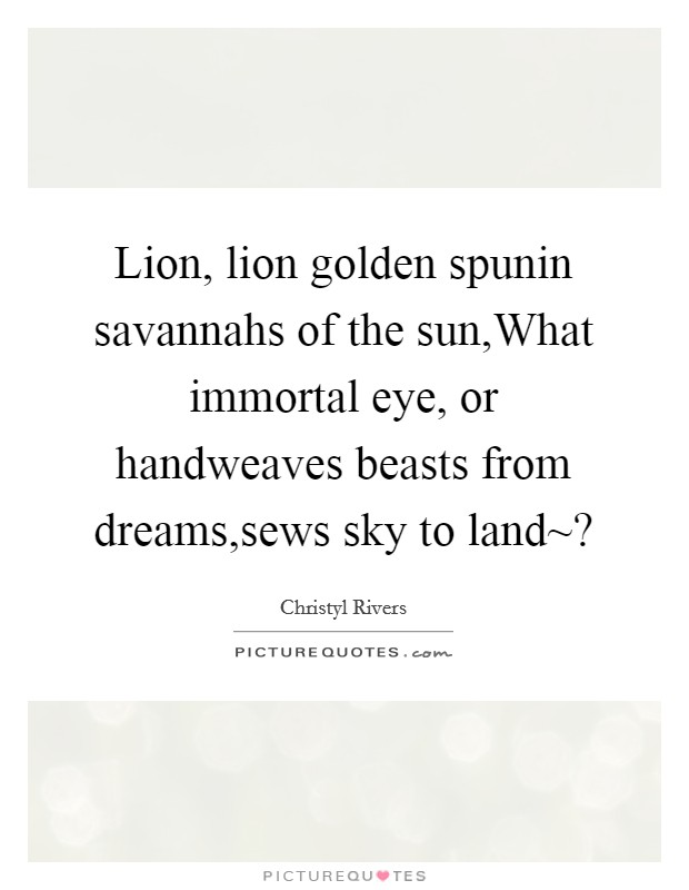 Lion, lion golden spunin savannahs of the sun,What immortal eye, or handweaves beasts from dreams,sews sky to land~? Picture Quote #1