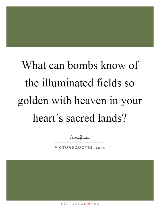 What can bombs know of the illuminated fields so golden with heaven in your heart's sacred lands? Picture Quote #1