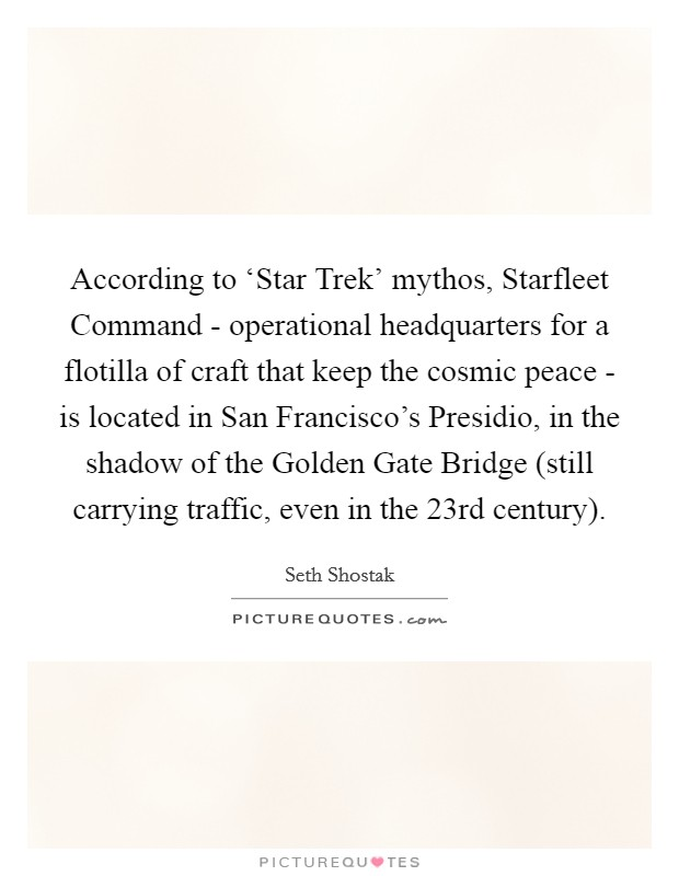 According to 'Star Trek' mythos, Starfleet Command - operational headquarters for a flotilla of craft that keep the cosmic peace - is located in San Francisco's Presidio, in the shadow of the Golden Gate Bridge (still carrying traffic, even in the 23rd century) Picture Quote #1