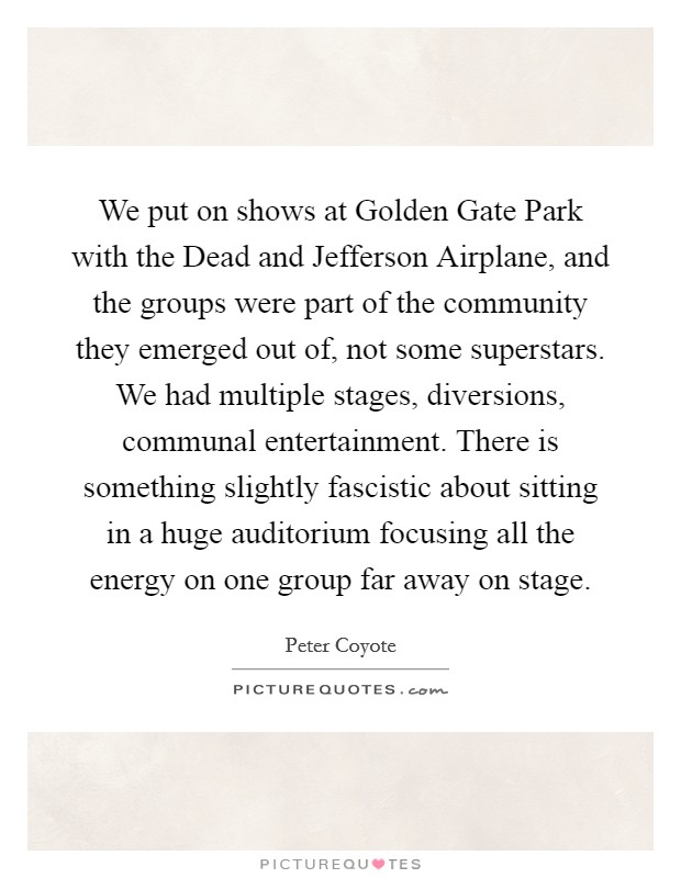 We put on shows at Golden Gate Park with the Dead and Jefferson Airplane, and the groups were part of the community they emerged out of, not some superstars. We had multiple stages, diversions, communal entertainment. There is something slightly fascistic about sitting in a huge auditorium focusing all the energy on one group far away on stage Picture Quote #1