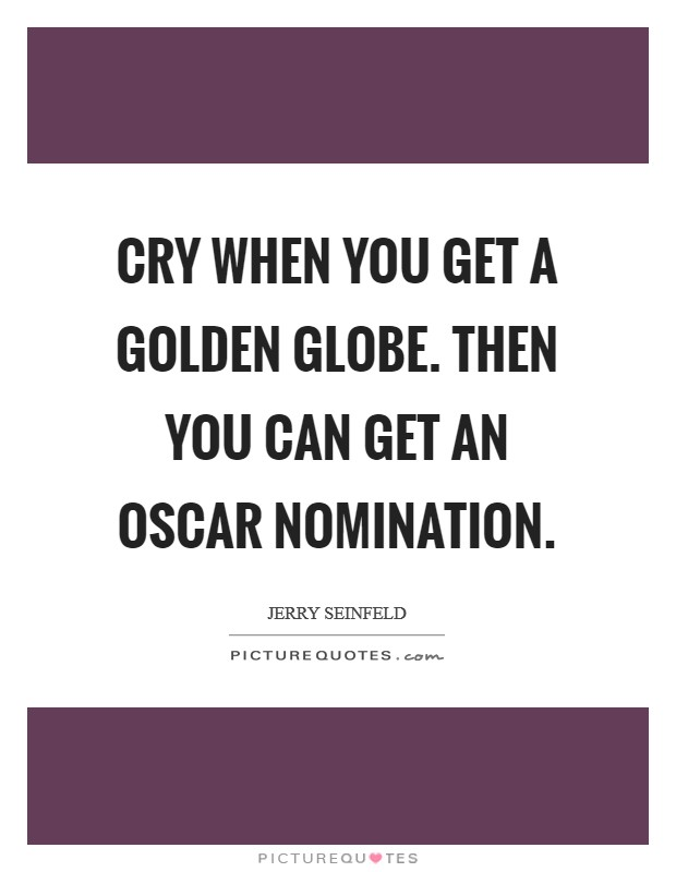 Cry when you get a Golden Globe. Then you can get an Oscar nomination Picture Quote #1