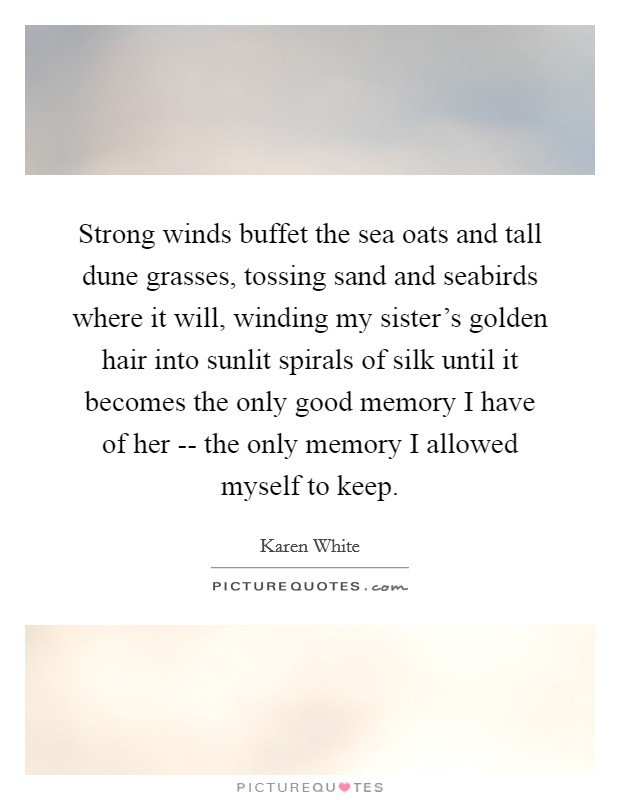Strong winds buffet the sea oats and tall dune grasses, tossing sand and seabirds where it will, winding my sister's golden hair into sunlit spirals of silk until it becomes the only good memory I have of her -- the only memory I allowed myself to keep Picture Quote #1