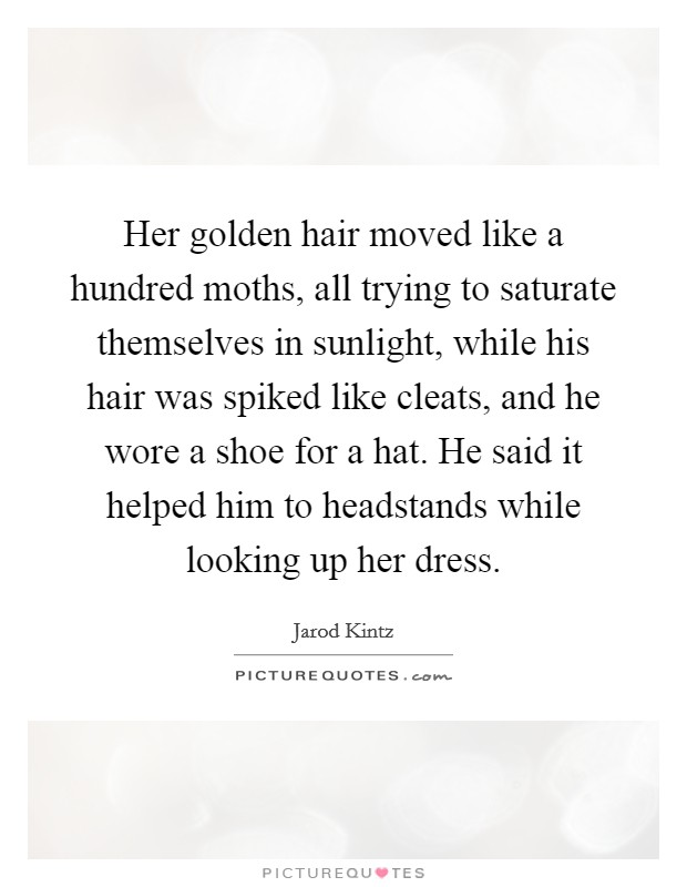 Her golden hair moved like a hundred moths, all trying to saturate themselves in sunlight, while his hair was spiked like cleats, and he wore a shoe for a hat. He said it helped him to headstands while looking up her dress Picture Quote #1