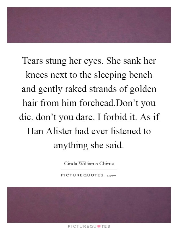 Tears stung her eyes. She sank her knees next to the sleeping bench and gently raked strands of golden hair from him forehead.Don't you die. don't you dare. I forbid it. As if Han Alister had ever listened to anything she said Picture Quote #1