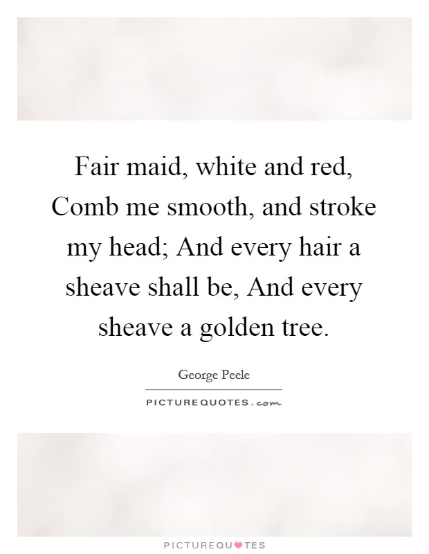 Fair maid, white and red, Comb me smooth, and stroke my head; And every hair a sheave shall be, And every sheave a golden tree Picture Quote #1