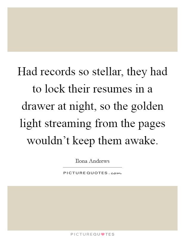 Had records so stellar, they had to lock their resumes in a drawer at night, so the golden light streaming from the pages wouldn't keep them awake Picture Quote #1