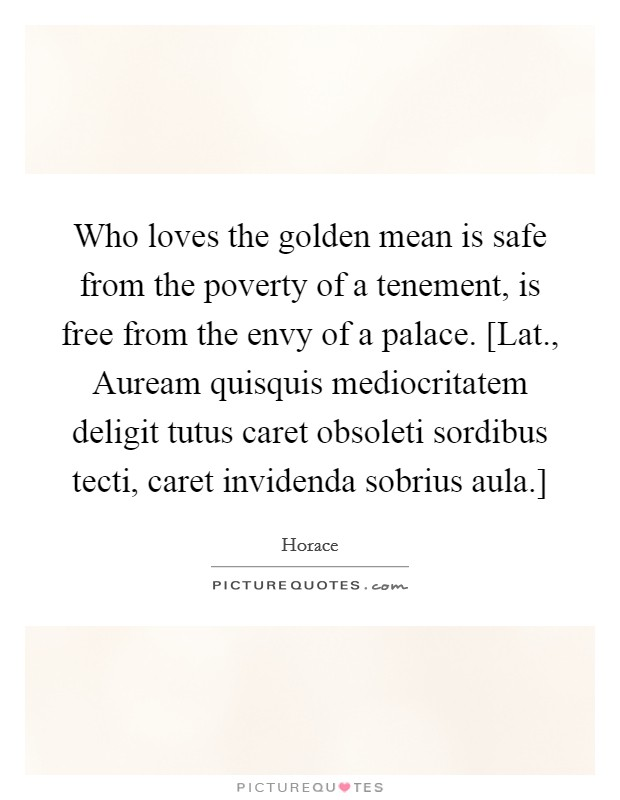 Who loves the golden mean is safe from the poverty of a tenement, is free from the envy of a palace. [Lat., Auream quisquis mediocritatem deligit tutus caret obsoleti sordibus tecti, caret invidenda sobrius aula.] Picture Quote #1