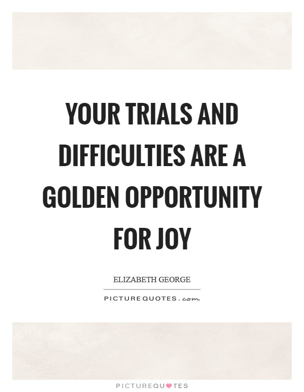 Your trials and difficulties are a golden opportunity for joy Picture Quote #1