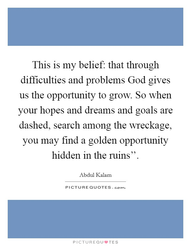 This is my belief: that through difficulties and problems God gives us the opportunity to grow. So when your hopes and dreams and goals are dashed, search among the wreckage, you may find a golden opportunity hidden in the ruins'' Picture Quote #1