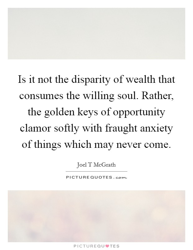 Is it not the disparity of wealth that consumes the willing soul. Rather, the golden keys of opportunity clamor softly with fraught anxiety of things which may never come Picture Quote #1