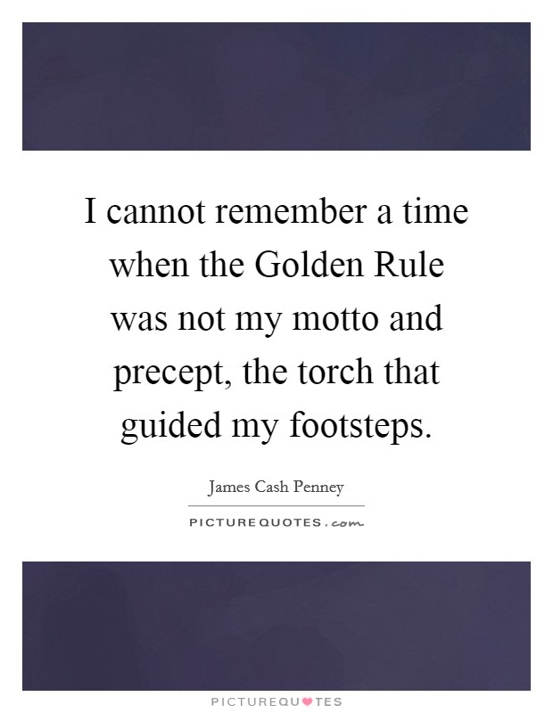 I cannot remember a time when the Golden Rule was not my motto and precept, the torch that guided my footsteps Picture Quote #1