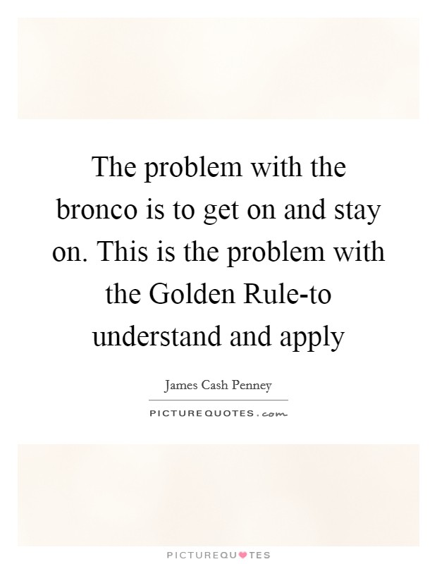 The problem with the bronco is to get on and stay on. This is the problem with the Golden Rule-to understand and apply Picture Quote #1