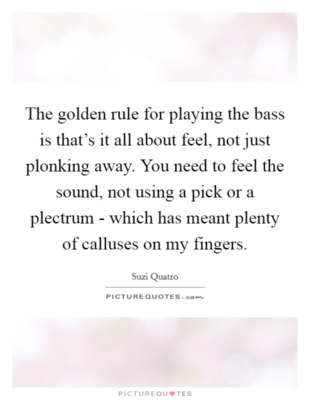 The golden rule for playing the bass is that's it all about feel, not just plonking away. You need to feel the sound, not using a pick or a plectrum - which has meant plenty of calluses on my fingers Picture Quote #1