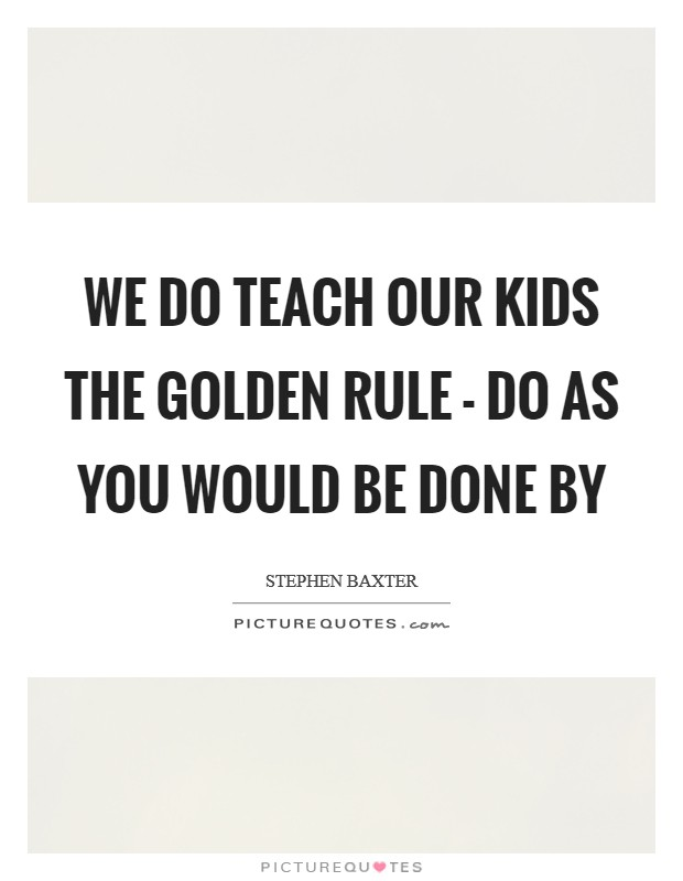 We do teach our kids the golden rule - Do as you would be done by Picture Quote #1