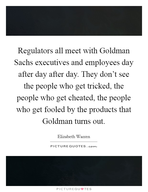 Regulators all meet with Goldman Sachs executives and employees day after day after day. They don't see the people who get tricked, the people who get cheated, the people who get fooled by the products that Goldman turns out Picture Quote #1