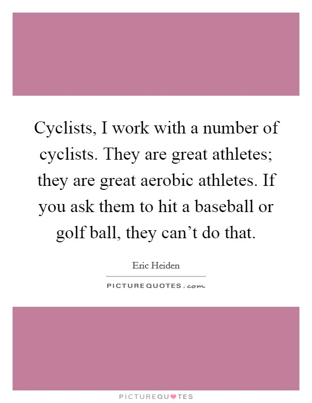 Cyclists, I work with a number of cyclists. They are great athletes; they are great aerobic athletes. If you ask them to hit a baseball or golf ball, they can't do that Picture Quote #1