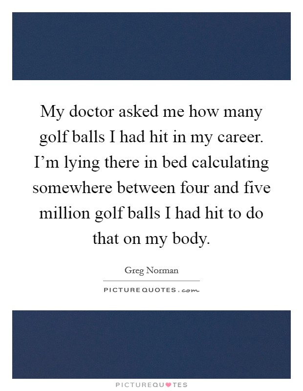 My doctor asked me how many golf balls I had hit in my career. I'm lying there in bed calculating somewhere between four and five million golf balls I had hit to do that on my body Picture Quote #1