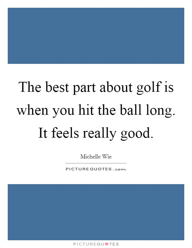 The best part about golf is when you hit the ball long. It feels really good Picture Quote #1