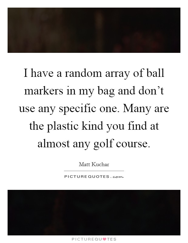 I have a random array of ball markers in my bag and don't use any specific one. Many are the plastic kind you find at almost any golf course Picture Quote #1