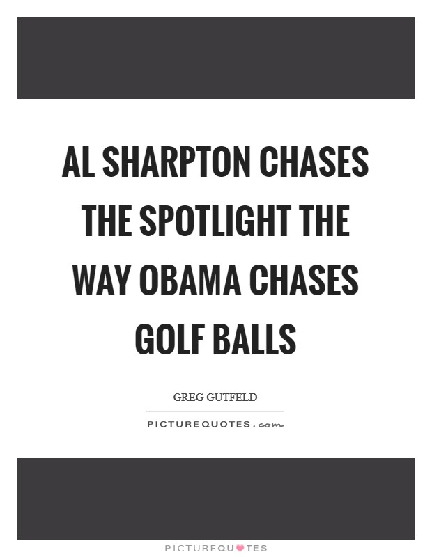 Al Sharpton chases the spotlight the way Obama chases golf balls Picture Quote #1