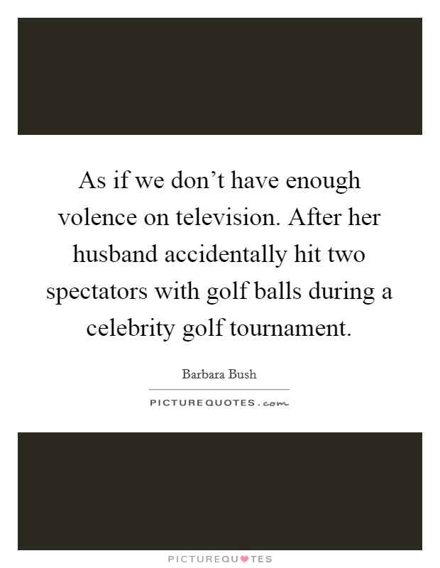 As if we don't have enough volence on television. After her husband accidentally hit two spectators with golf balls during a celebrity golf tournament Picture Quote #1