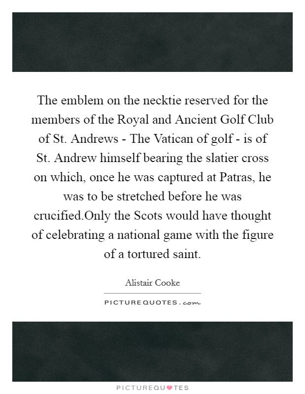 The emblem on the necktie reserved for the members of the Royal and Ancient Golf Club of St. Andrews - The Vatican of golf - is of St. Andrew himself bearing the slatier cross on which, once he was captured at Patras, he was to be stretched before he was crucified.Only the Scots would have thought of celebrating a national game with the figure of a tortured saint Picture Quote #1