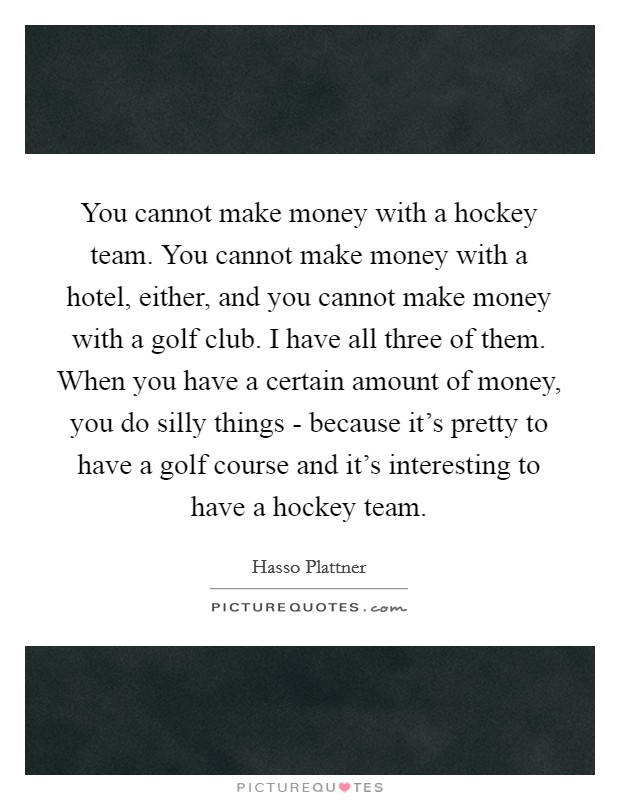 You cannot make money with a hockey team. You cannot make money with a hotel, either, and you cannot make money with a golf club. I have all three of them. When you have a certain amount of money, you do silly things - because it's pretty to have a golf course and it's interesting to have a hockey team Picture Quote #1