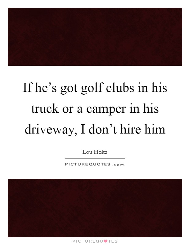 If he's got golf clubs in his truck or a camper in his driveway, I don't hire him Picture Quote #1
