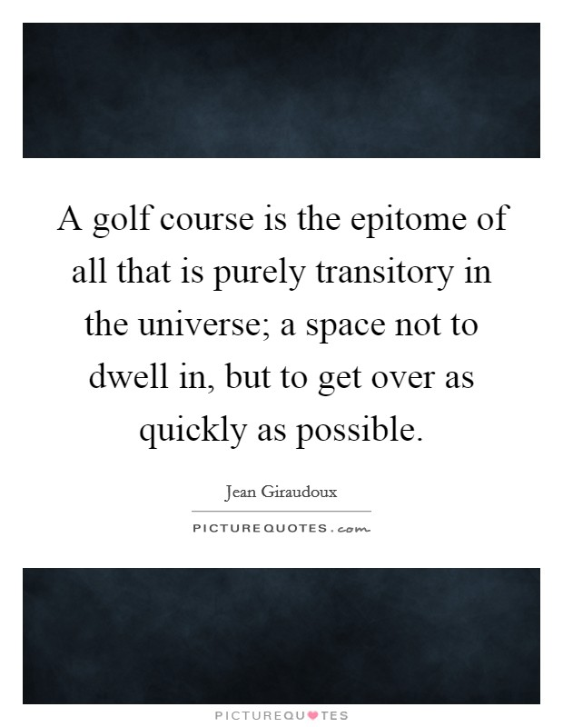 A golf course is the epitome of all that is purely transitory in the universe; a space not to dwell in, but to get over as quickly as possible Picture Quote #1