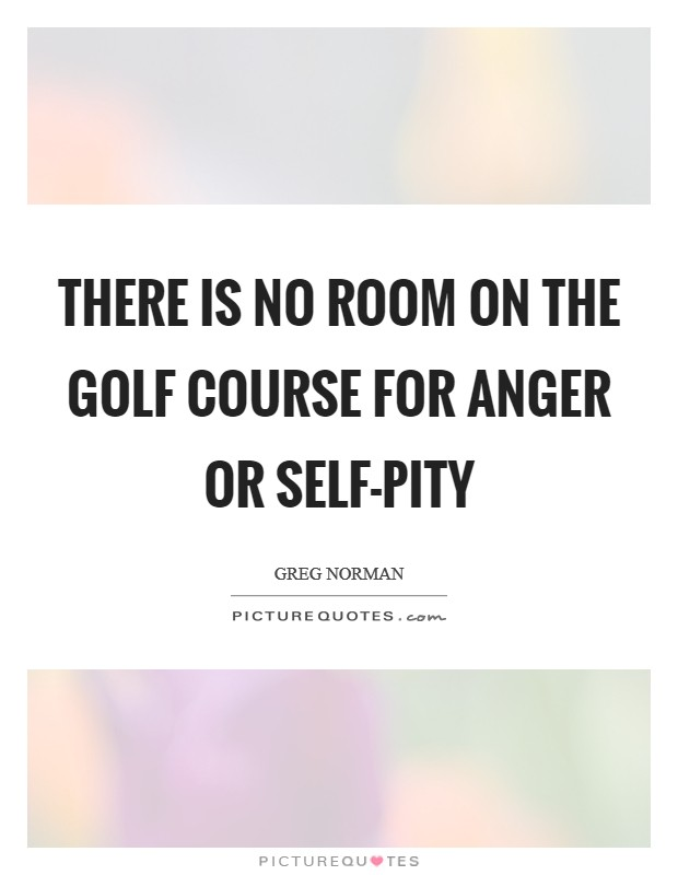 There is no room on the golf course for anger or self-pity Picture Quote #1