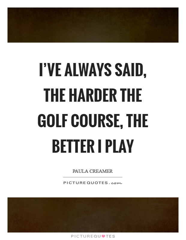 I've always said, the harder the golf course, the better I play Picture Quote #1