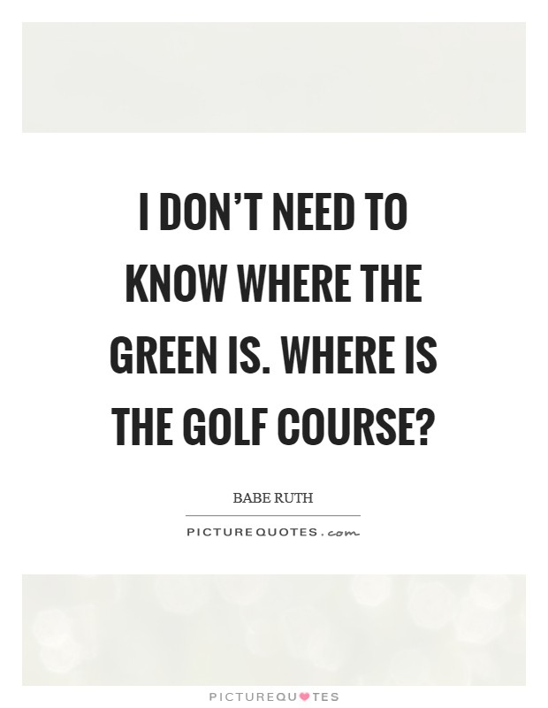 I don't need to know where the green is. Where is the golf course? Picture Quote #1