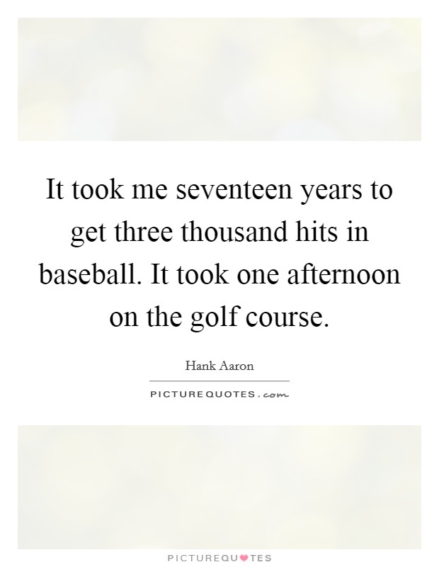 It took me seventeen years to get three thousand hits in baseball. It took one afternoon on the golf course Picture Quote #1