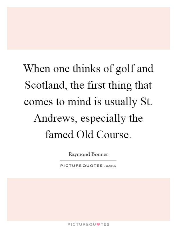 When one thinks of golf and Scotland, the first thing that comes to mind is usually St. Andrews, especially the famed Old Course Picture Quote #1