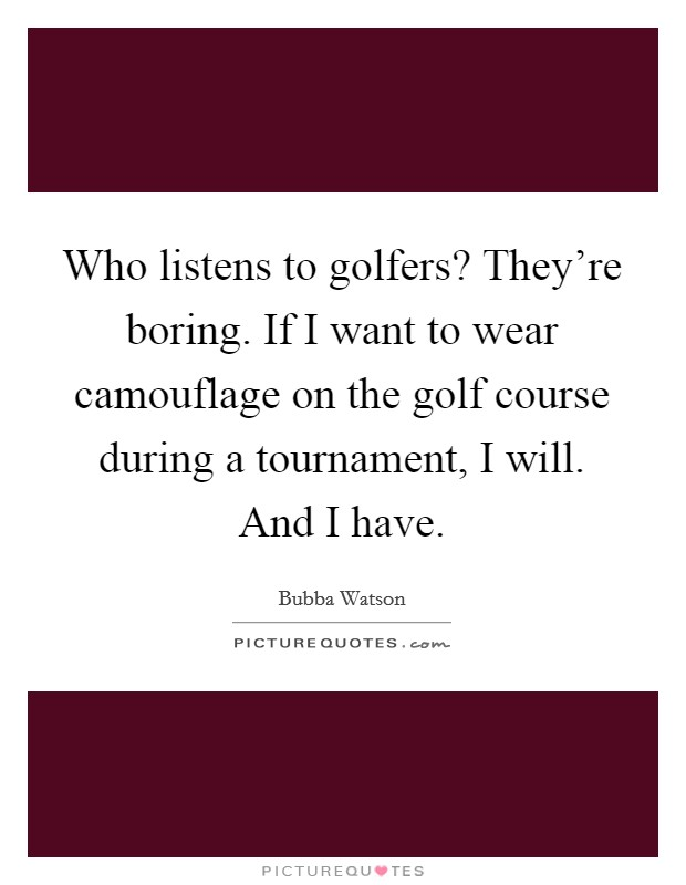 Who listens to golfers? They're boring. If I want to wear camouflage on the golf course during a tournament, I will. And I have Picture Quote #1