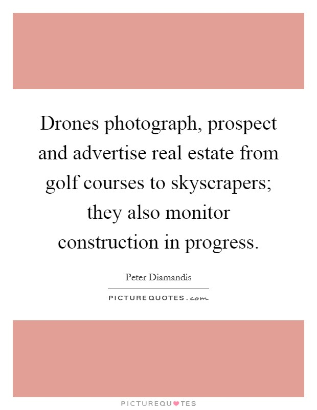Drones photograph, prospect and advertise real estate from golf courses to skyscrapers; they also monitor construction in progress Picture Quote #1