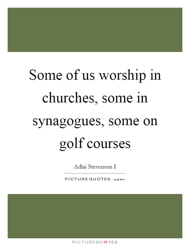 Some of us worship in churches, some in synagogues, some on golf courses Picture Quote #1