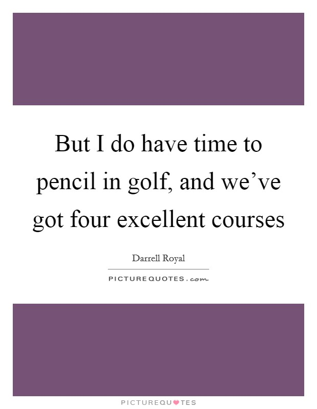But I do have time to pencil in golf, and we've got four excellent courses Picture Quote #1