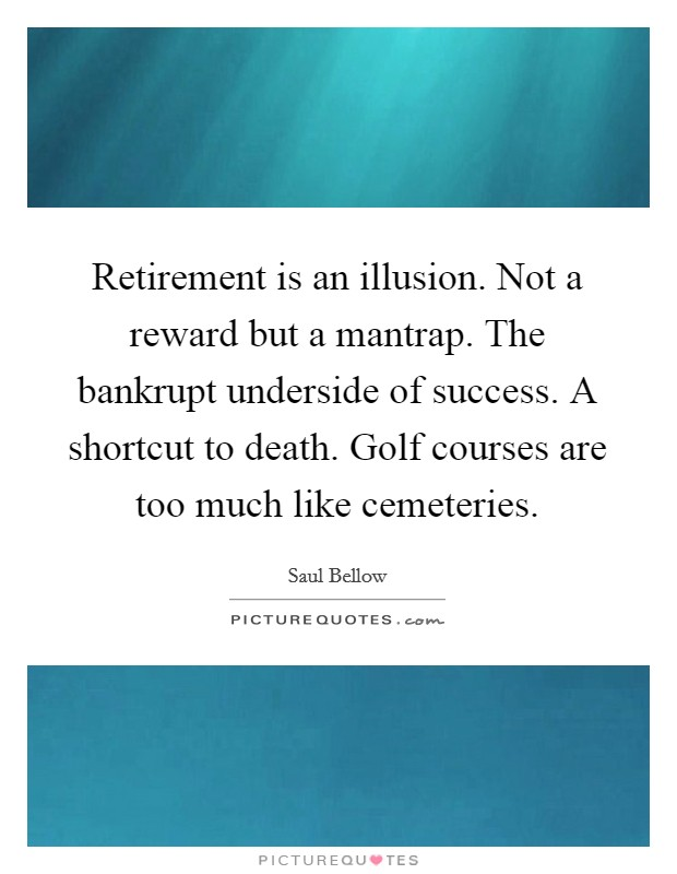 Retirement is an illusion. Not a reward but a mantrap. The bankrupt underside of success. A shortcut to death. Golf courses are too much like cemeteries Picture Quote #1
