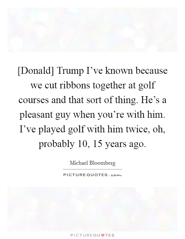 [Donald] Trump I've known because we cut ribbons together at golf courses and that sort of thing. He's a pleasant guy when you're with him. I've played golf with him twice, oh, probably 10, 15 years ago Picture Quote #1