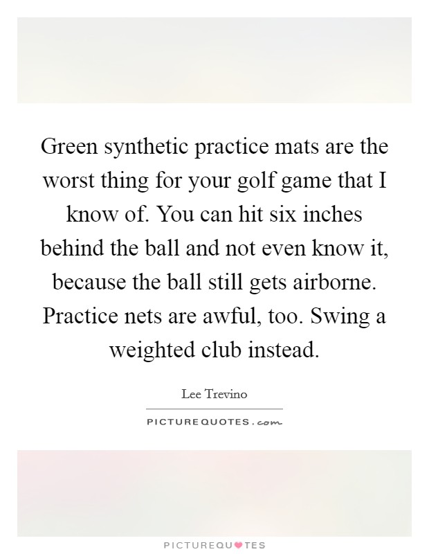 Green synthetic practice mats are the worst thing for your golf game that I know of. You can hit six inches behind the ball and not even know it, because the ball still gets airborne. Practice nets are awful, too. Swing a weighted club instead Picture Quote #1